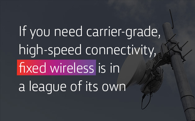 If you need carrier-grade high-speed connectivity, fixed wireless is in a league of its own.